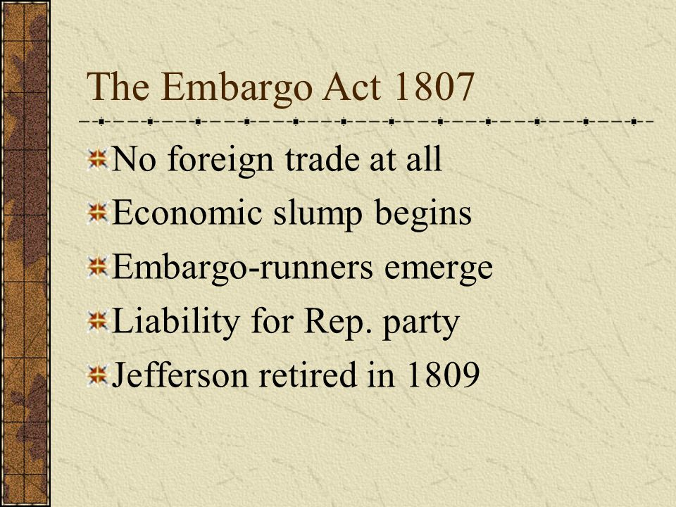 The Embargo Act 1807 No foreign trade at all Economic slump begins Embargo-runners emerge Liability for Rep.