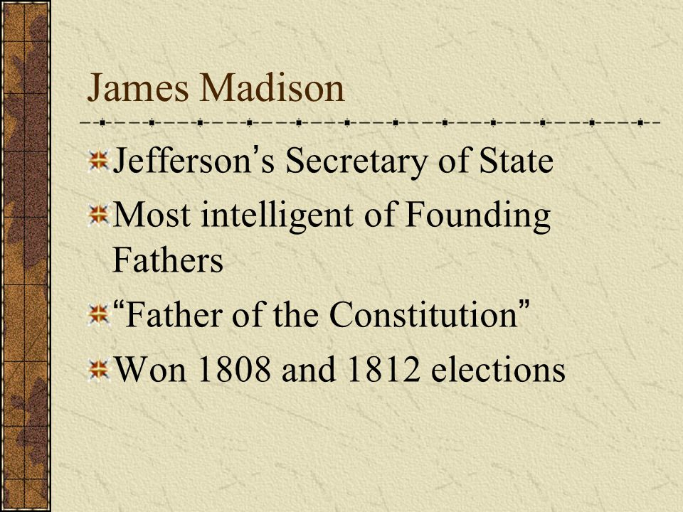 "James Madison Jefferson ' s Secretary of State Most intelligent of Founding Fathers "" Father of the Constitution "" Won 1808 and 1812 elections"
