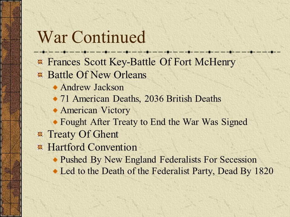 War Continued Frances Scott Key-Battle Of Fort McHenry Battle Of New Orleans Andrew Jackson 71 American Deaths, 2036 British Deaths American Victory Fought After Treaty to End the War Was Signed Treaty Of Ghent Hartford Convention Pushed By New England Federalists For Secession Led to the Death of the Federalist Party, Dead By 1820