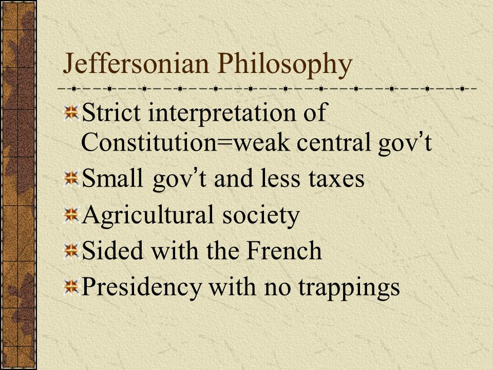 Jeffersonian Philosophy Strict interpretation of Constitution=weak central gov ' t Small gov ' t and less taxes Agricultural society Sided with the French Presidency with no trappings
