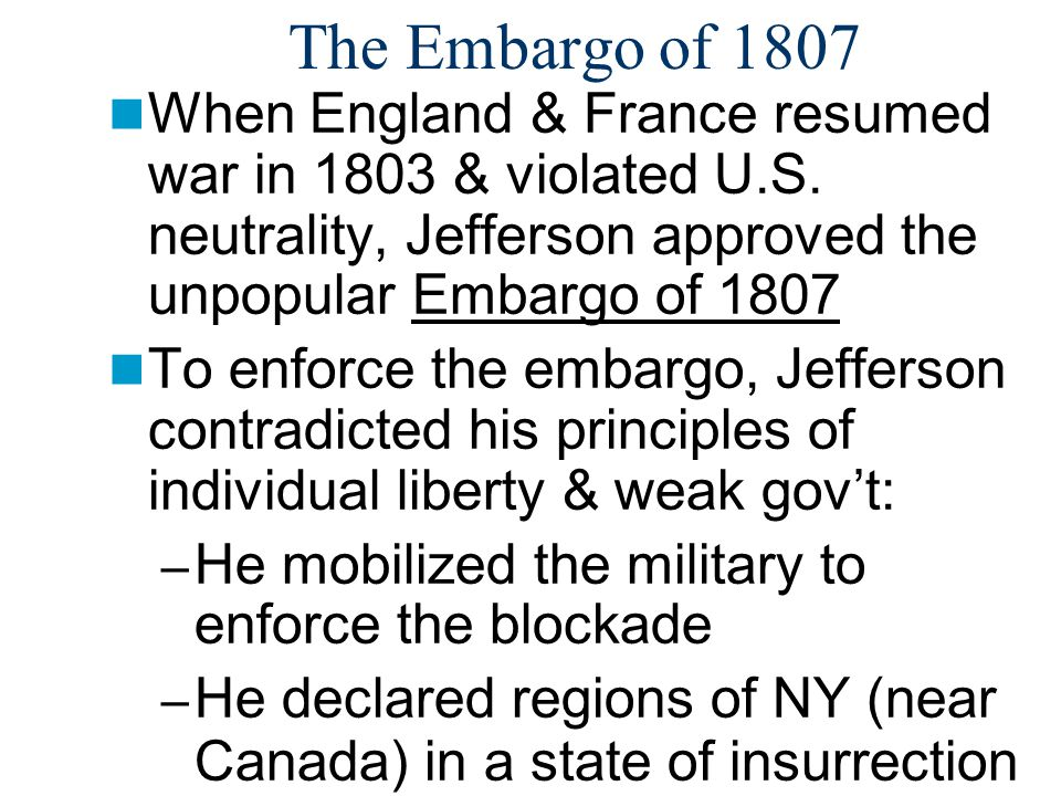 The Embargo of 1807 When England & France resumed war in 1803 & violated U.S.