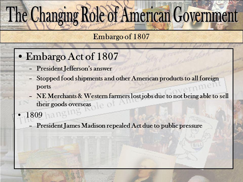 Embargo of 1807 Embargo Act of 1807 –President Jefferson's answer –Stopped food shipments and other American products to all foreign ports –NE Merchants & Western farmers lost jobs due to not being able to sell their goods overseas 1809 –President James Madison repealed Act due to public pressure