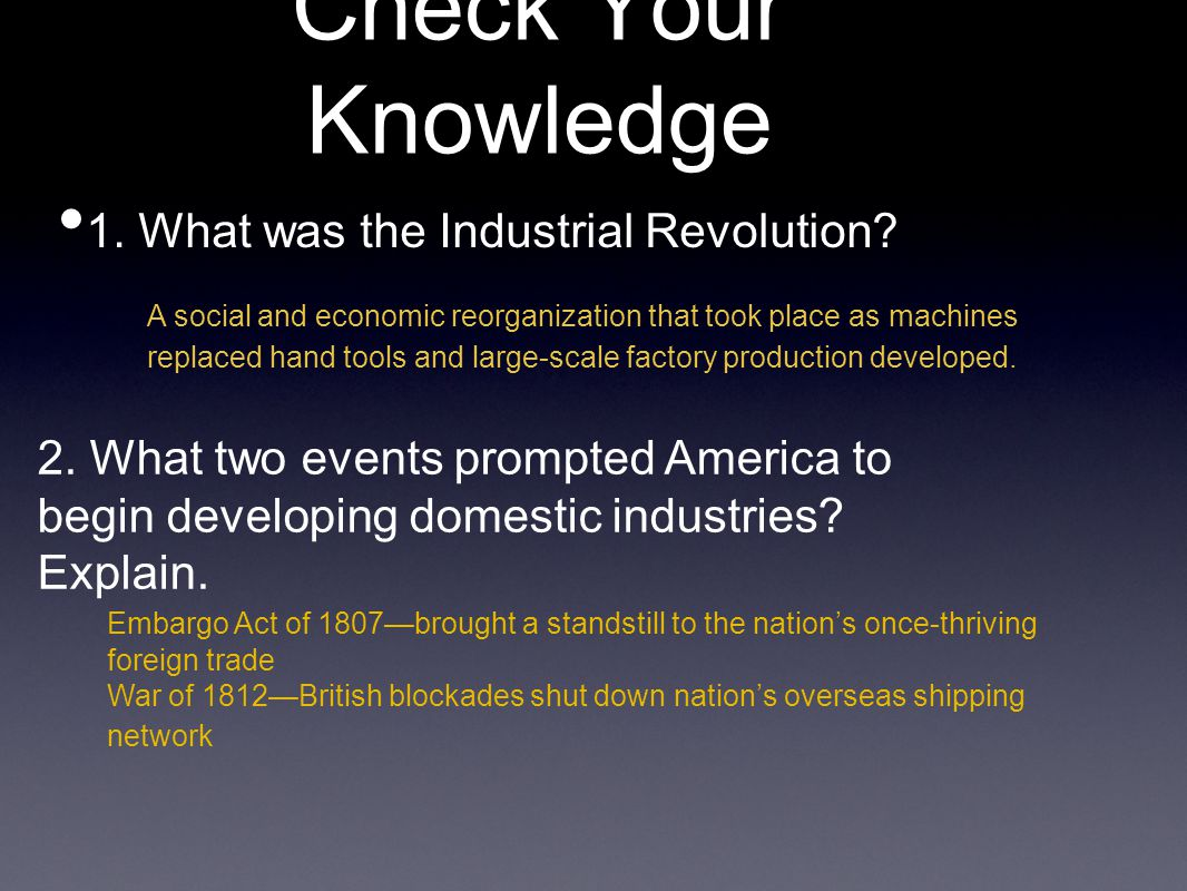 Check Your Knowledge 1. What was the Industrial Revolution? 2. What two events prompted America to begin developing domestic industries? Explain. A so
