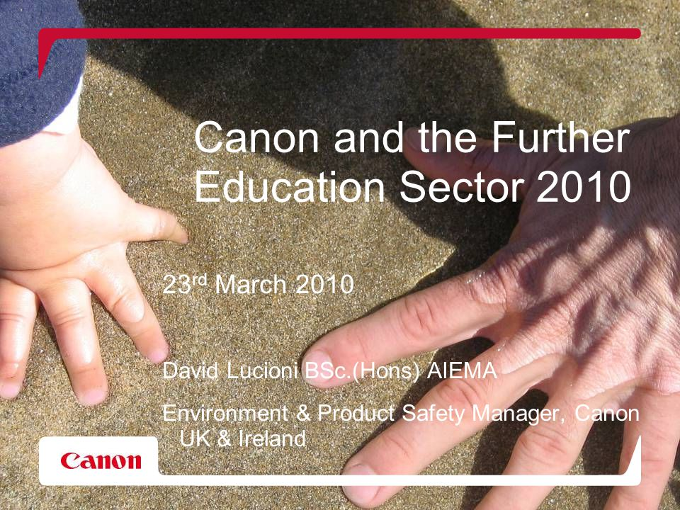 Canon and the Further Education Sector 2010 23 rd March 2010 David Lucioni BSc.(Hons) AIEMA Environment & Product Safety Manager, Canon UK & Ireland