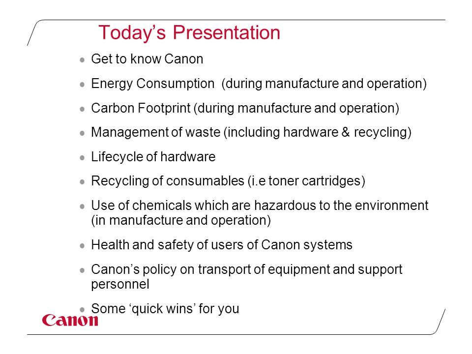 Today's Presentation  Get to know Canon  Energy Consumption (during manufacture and operation)  Carbon Footprint (during manufacture and operation)  Management of waste (including hardware & recycling)  Lifecycle of hardware  Recycling of consumables (i.e toner cartridges)  Use of chemicals which are hazardous to the environment (in manufacture and operation)  Health and safety of users of Canon systems  Canon's policy on transport of equipment and support personnel  Some 'quick wins' for you
