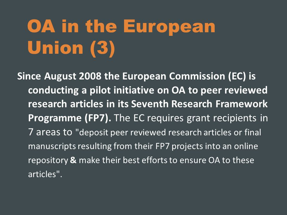 OA in the European Union (3) Since August 2008 the European Commission (EC) is conducting a pilot initiative on OA to peer reviewed research articles in its Seventh Research Framework Programme (FP7).