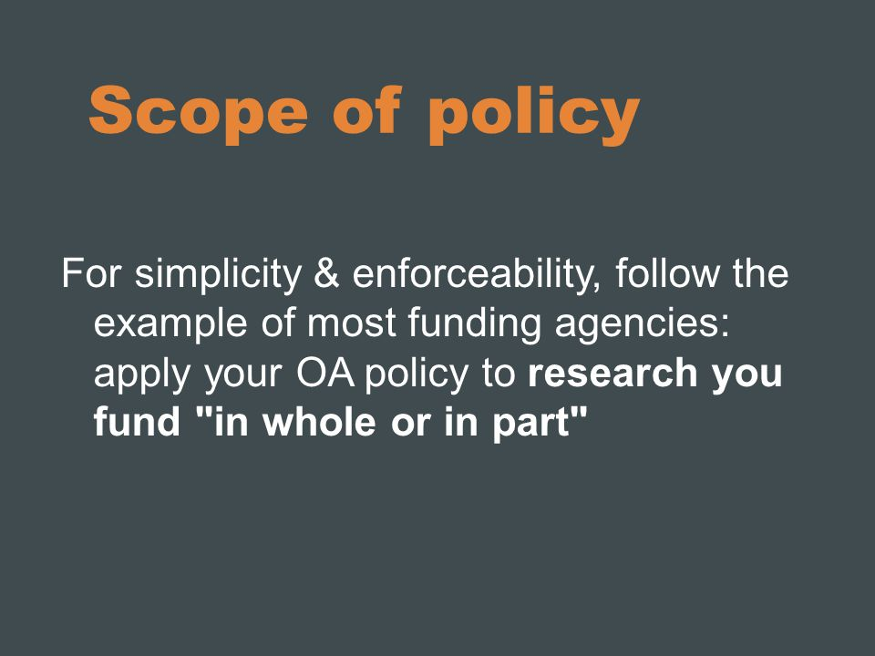 Scope of policy For simplicity & enforceability, follow the example of most funding agencies: apply your OA policy to research you fund in whole or in part