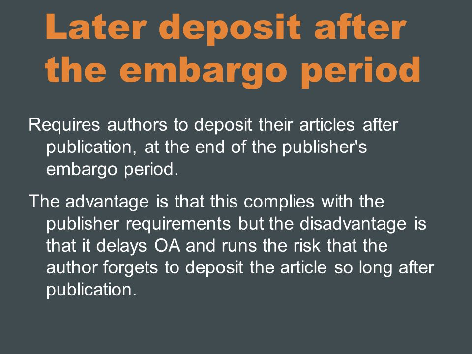 Later deposit after the embargo period Requires authors to deposit their articles after publication, at the end of the publisher s embargo period.