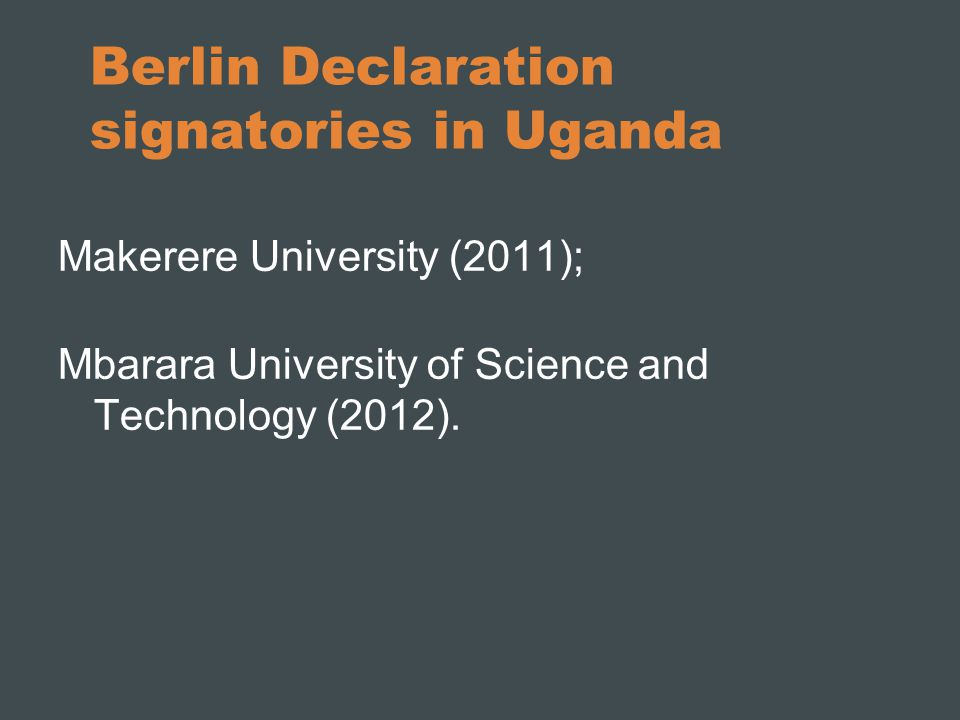 Berlin Declaration signatories in Uganda Makerere University (2011); Mbarara University of Science and Technology (2012).