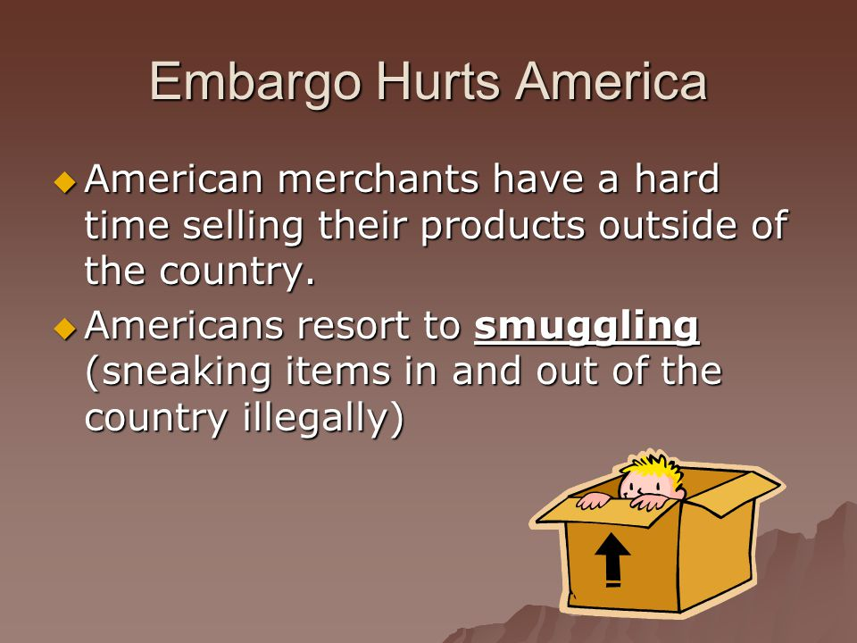 Embargo Hurts America  American merchants have a hard time selling their products outside of the country.