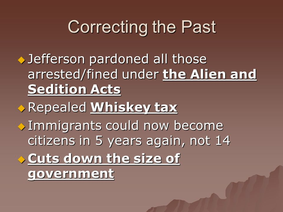 Correcting the Past  Jefferson pardoned all those arrested/fined under the Alien and Sedition Acts  Repealed Whiskey tax  Immigrants could now become citizens in 5 years again, not 14  Cuts down the size of government