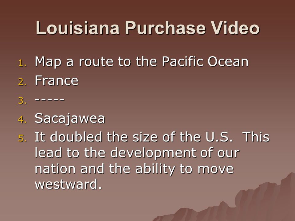 Louisiana Purchase Video 1. Map a route to the Pacific Ocean 2.