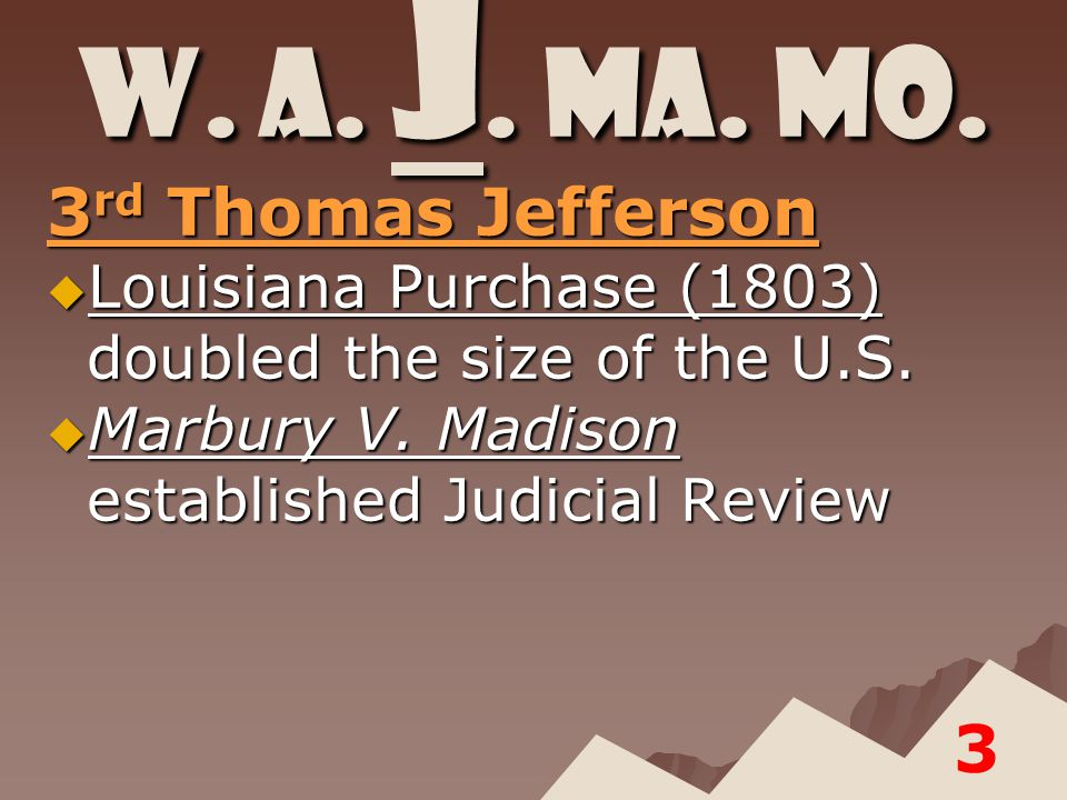 W. A. J. Ma. Mo. 3 rd Thomas Jefferson  Louisiana Purchase (1803) doubled the size of the U.S.
