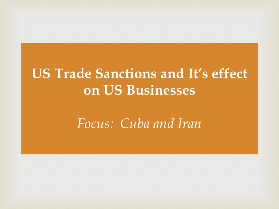  US Trade Sanctions and It's effect on US Businesses Focus: Cuba and Iran