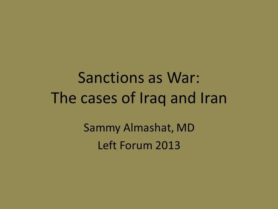 Sanctions as War: The cases of Iraq and Iran Sammy Almashat, MD Left Forum 2013