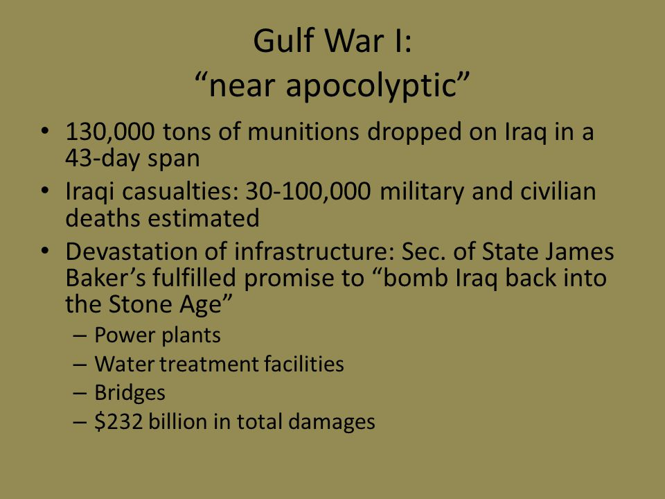 Gulf War I: near apocolyptic 130,000 tons of munitions dropped on Iraq in a 43-day span Iraqi casualties: 30-100,000 military and civilian deaths estimated Devastation of infrastructure: Sec.