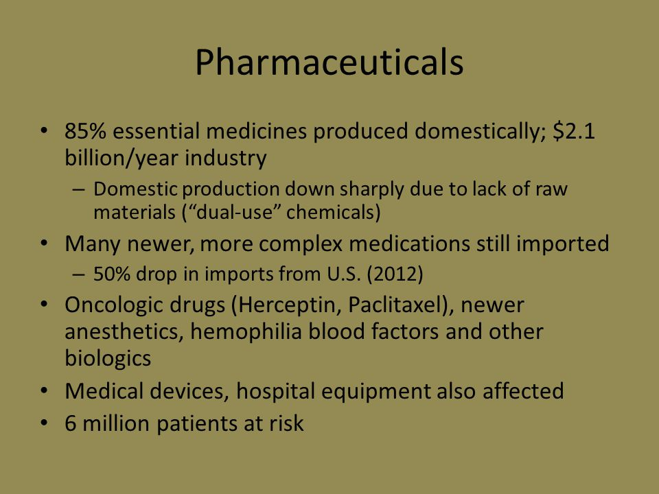 Pharmaceuticals 85% essential medicines produced domestically; $2.1 billion/year industry – Domestic production down sharply due to lack of raw materials ( dual-use chemicals) Many newer, more complex medications still imported – 50% drop in imports from U.S.