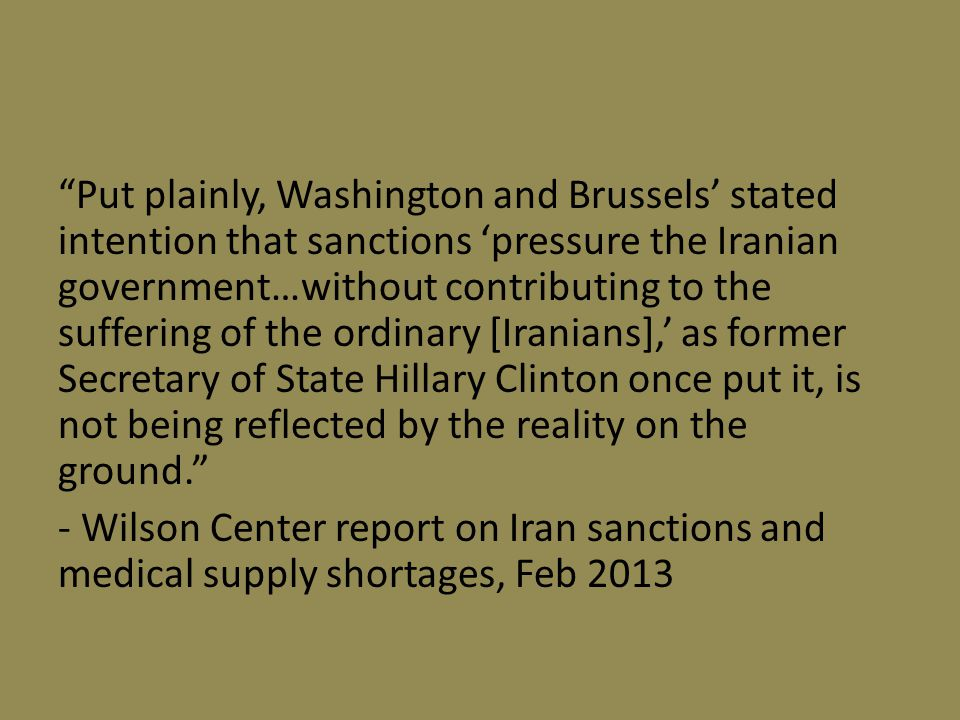 Put plainly, Washington and Brussels' stated intention that sanctions 'pressure the Iranian government…without contributing to the suffering of the ordinary [Iranians],' as former Secretary of State Hillary Clinton once put it, is not being reflected by the reality on the ground. - Wilson Center report on Iran sanctions and medical supply shortages, Feb 2013