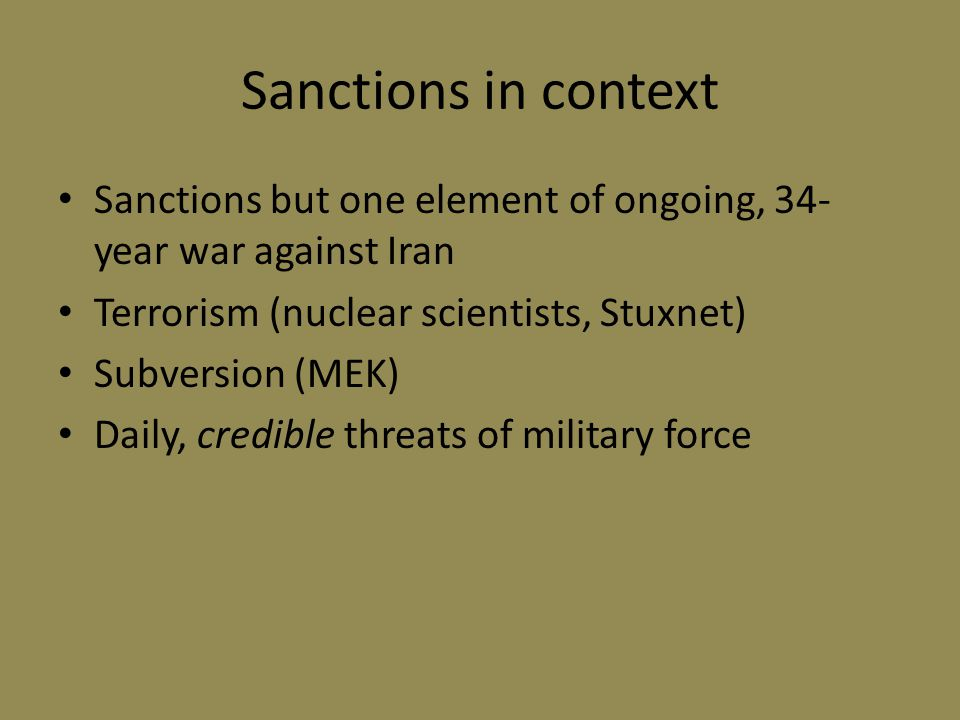 Sanctions in context Sanctions but one element of ongoing, 34- year war against Iran Terrorism (nuclear scientists, Stuxnet) Subversion (MEK) Daily, credible threats of military force