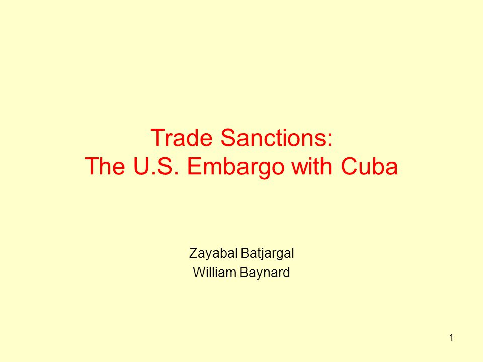 1 Trade Sanctions: The U.S. Embargo with Cuba Zayabal Batjargal William Baynard