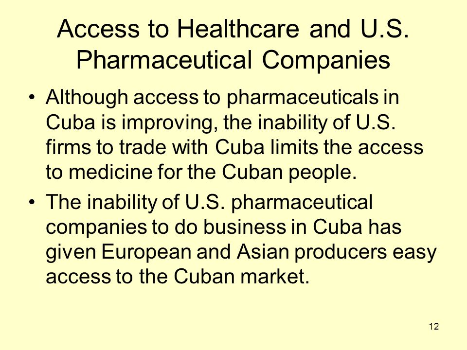12 Access to Healthcare and U.S. Pharmaceutical Companies Although access to pharmaceuticals in Cuba is improving, the inability of U.S. firms to trad