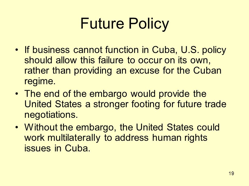 19 Future Policy If business cannot function in Cuba, U.S. policy should allow this failure to occur on its own, rather than providing an excuse for t