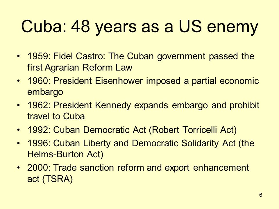 6 Cuba: 48 years as a US enemy 1959: Fidel Castro: The Cuban government passed the first Agrarian Reform Law 1960: President Eisenhower imposed a part