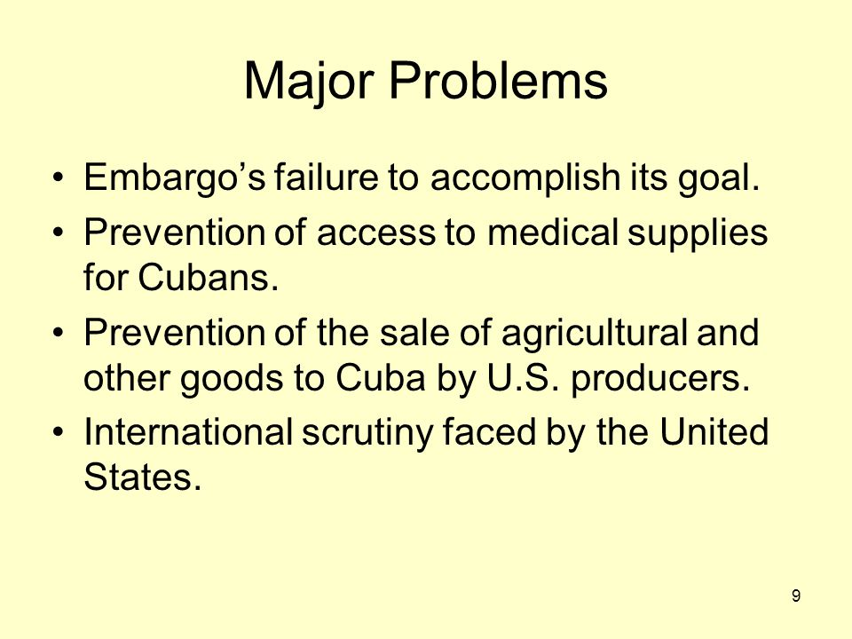 9 Major Problems Embargo's failure to accomplish its goal. Prevention of access to medical supplies for Cubans. Prevention of the sale of agricultural