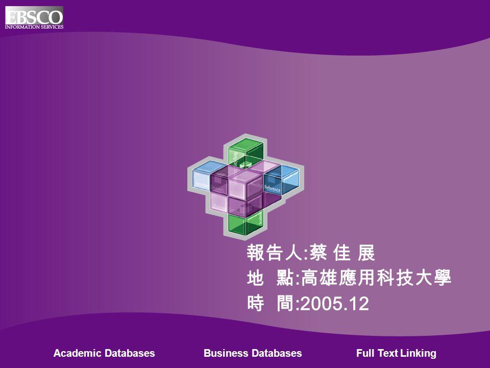 Academic Databases Business Databases Full Text Linking 報告人 : 蔡 佳 展 地 點 : 高雄應用科技大學 時 間 :2005.12