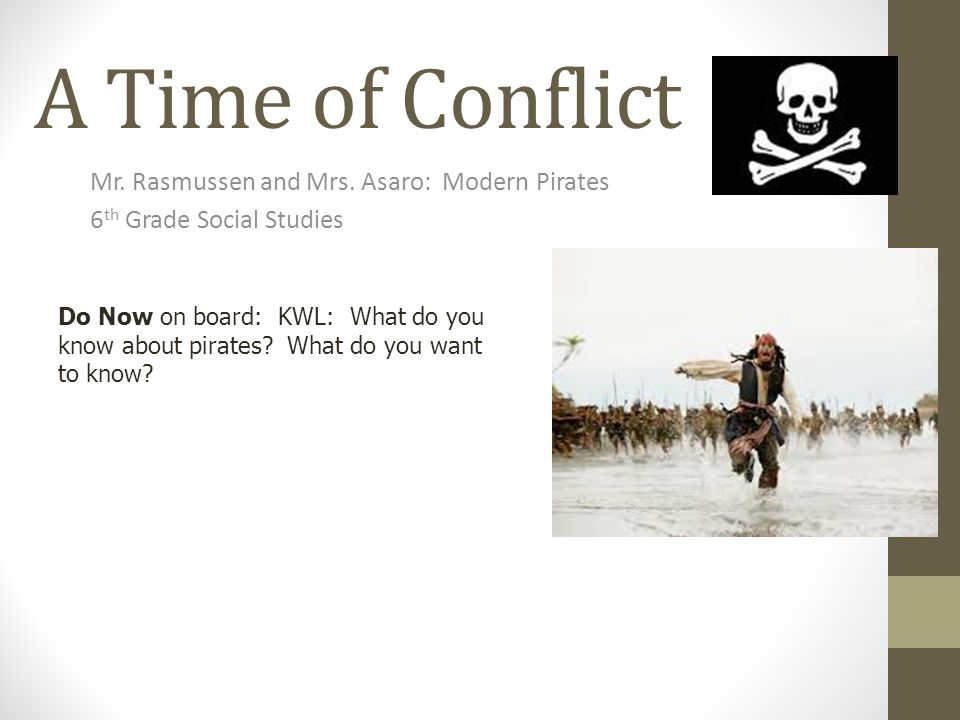 A Time of Conflict Mr. Rasmussen and Mrs. Asaro: Modern Pirates 6 th Grade Social Studies Do Now on board: KWL: What do you know about pirates? What d