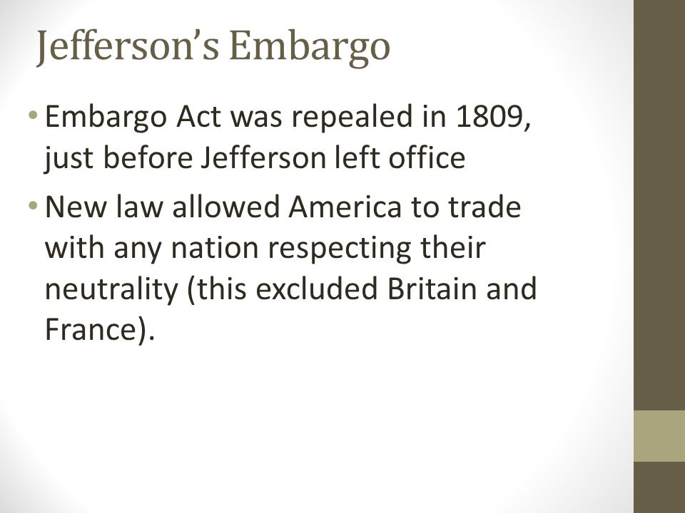 Jefferson's Embargo Embargo Act was repealed in 1809, just before Jefferson left office New law allowed America to trade with any nation respecting th