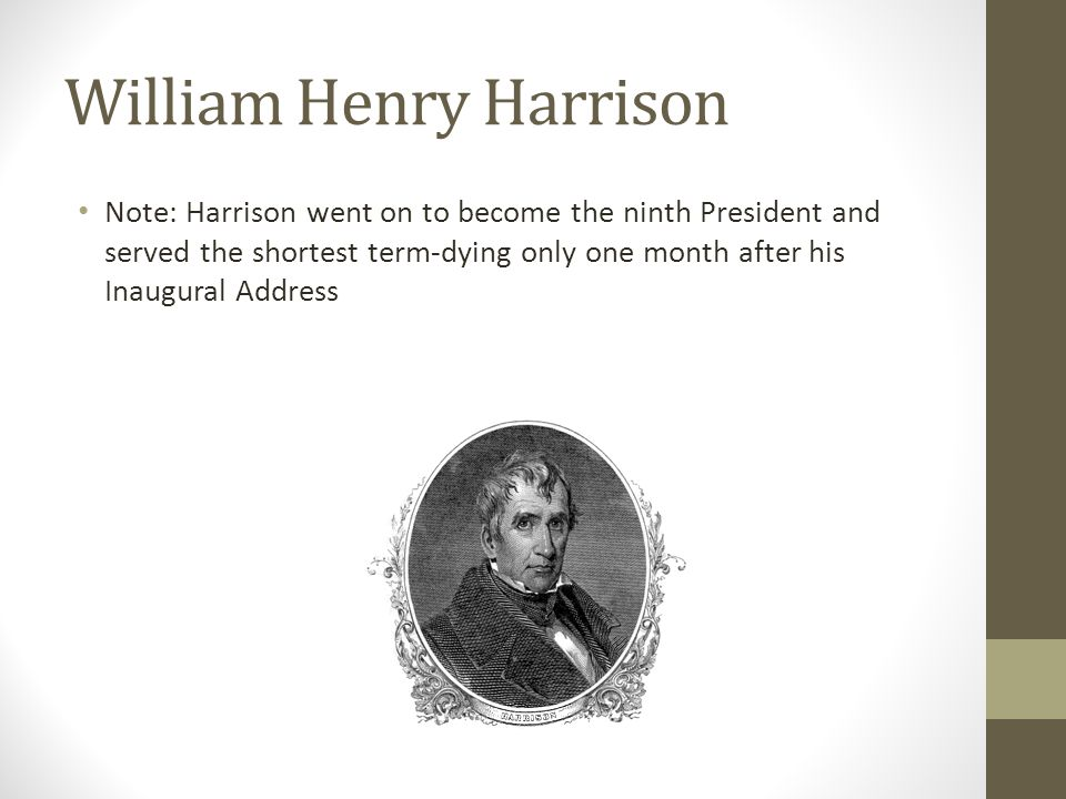 William Henry Harrison Note: Harrison went on to become the ninth President and served the shortest term-dying only one month after his Inaugural Address