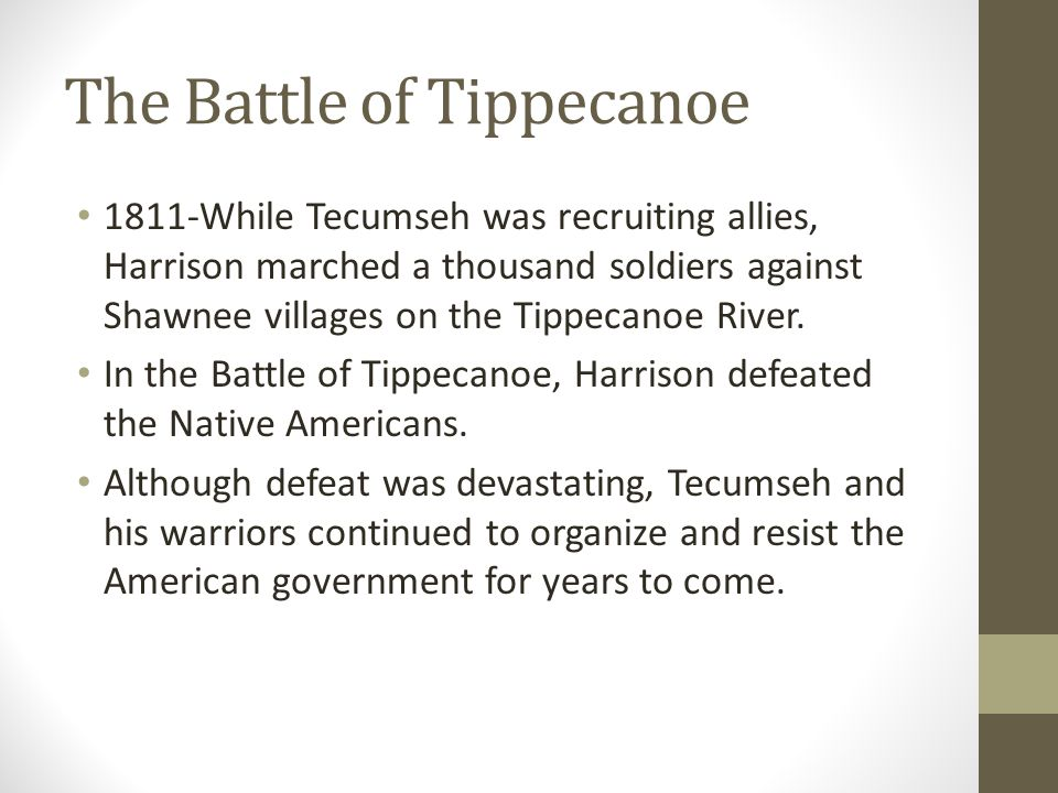The Battle of Tippecanoe 1811-While Tecumseh was recruiting allies, Harrison marched a thousand soldiers against Shawnee villages on the Tippecanoe River.