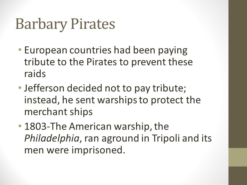 Barbary Pirates European countries had been paying tribute to the Pirates to prevent these raids Jefferson decided not to pay tribute; instead, he sen