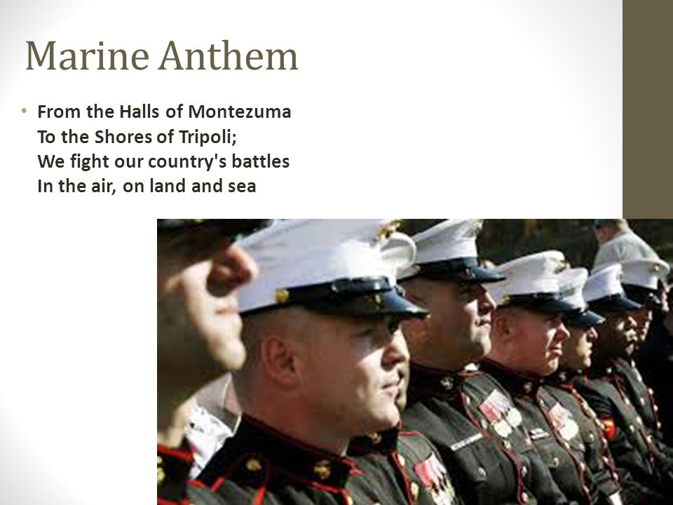 Marine Anthem From the Halls of Montezuma To the Shores of Tripoli; We fight our country's battles In the air, on land and sea