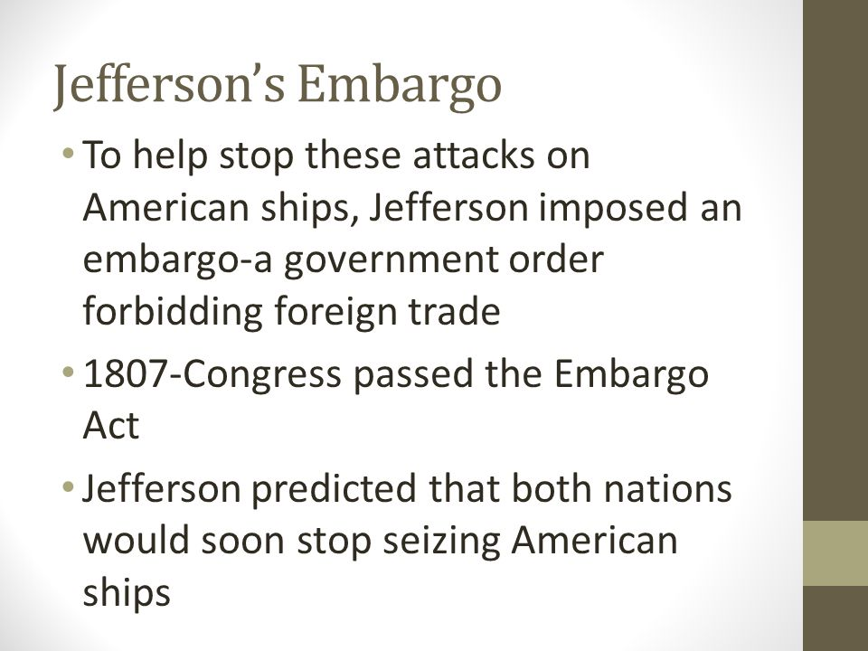 Jefferson's Embargo To help stop these attacks on American ships, Jefferson imposed an embargo-a government order forbidding foreign trade 1807-Congress passed the Embargo Act Jefferson predicted that both nations would soon stop seizing American ships