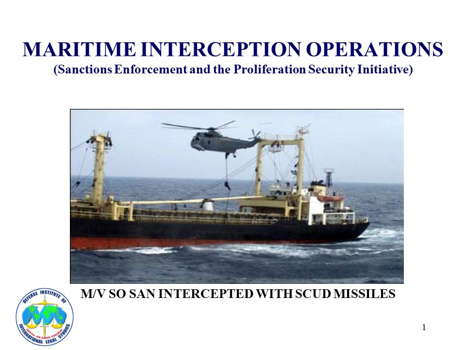 1 MARITIME INTERCEPTION OPERATIONS (Sanctions Enforcement and the Proliferation Security Initiative) M/V SO SAN INTERCEPTED WITH SCUD MISSILES
