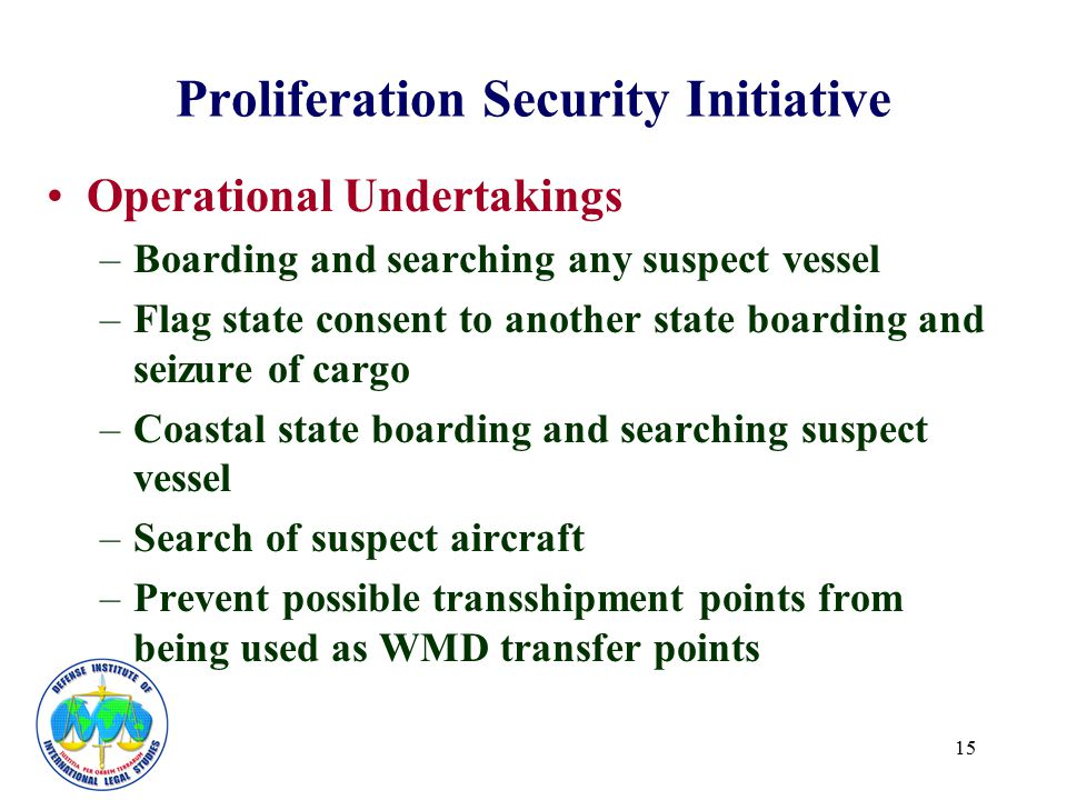 15 Proliferation Security Initiative Operational Undertakings –Boarding and searching any suspect vessel –Flag state consent to another state boarding