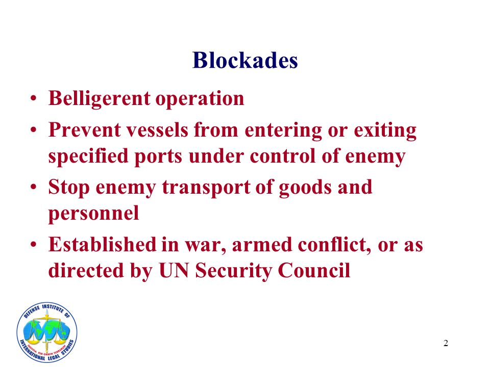 2 Blockades Belligerent operation Prevent vessels from entering or exiting specified ports under control of enemy Stop enemy transport of goods and pe