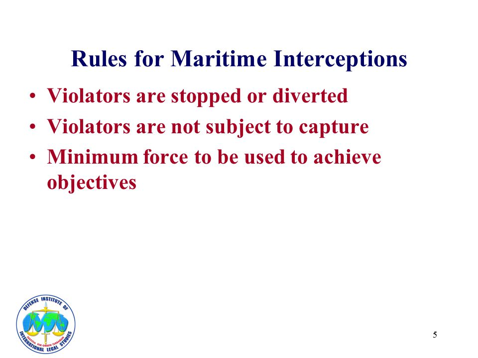 5 Rules for Maritime Interceptions Violators are stopped or diverted Violators are not subject to capture Minimum force to be used to achieve objectiv