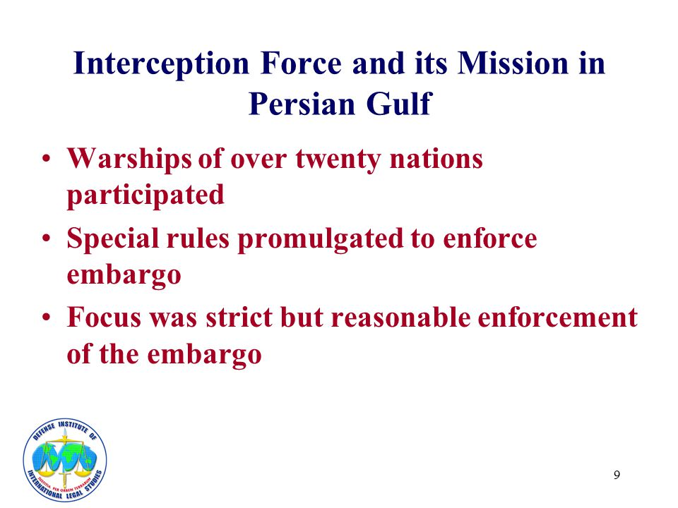 9 Interception Force and its Mission in Persian Gulf Warships of over twenty nations participated Special rules promulgated to enforce embargo Focus w
