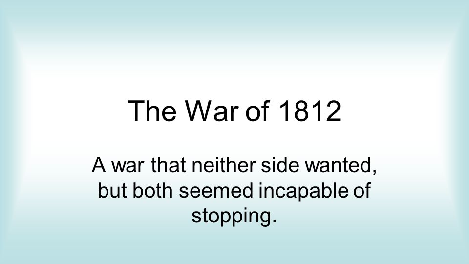 The War of 1812 A war that neither side wanted, but both seemed incapable of stopping.