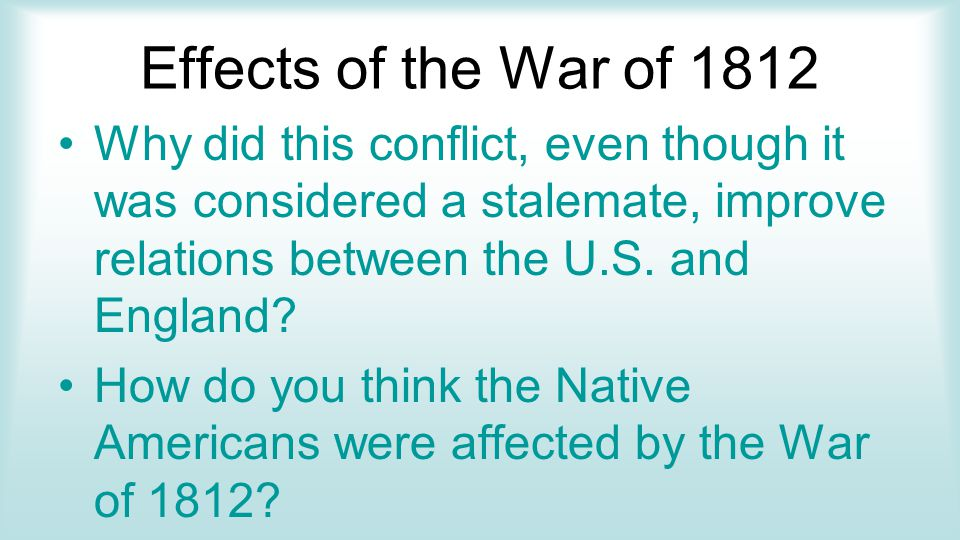 Effects of the War of 1812 Why did this conflict, even though it was considered a stalemate, improve relations between the U.S.