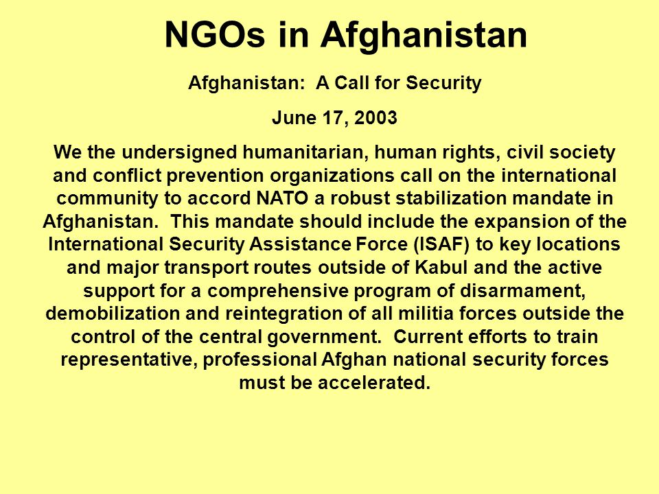 PPR - 2000 NGOs in Afghanistan Afghanistan: A Call for Security June 17, 2003 We the undersigned humanitarian, human rights, civil society and conflict prevention organizations call on the international community to accord NATO a robust stabilization mandate in Afghanistan.