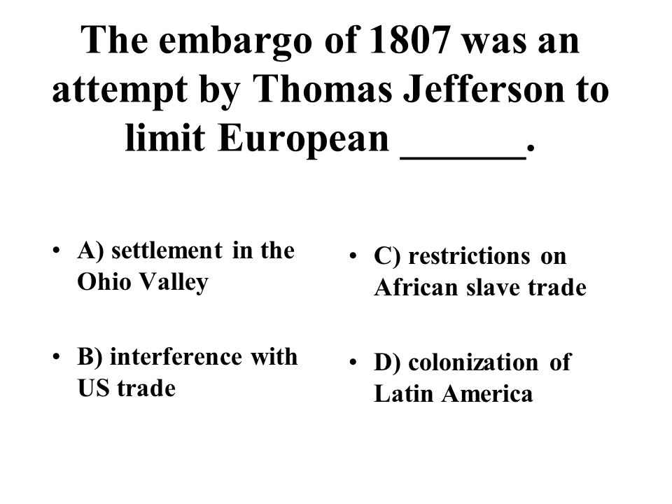 The embargo of 1807 was an attempt by Thomas Jefferson to limit European ______.