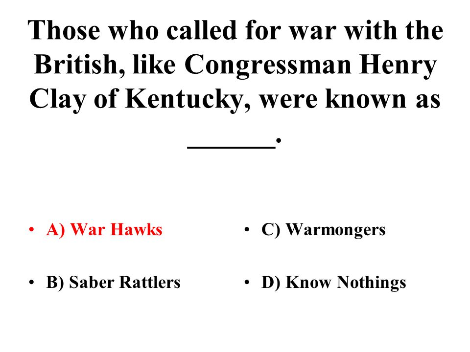 Those who called for war with the British, like Congressman Henry Clay of Kentucky, were known as ______.