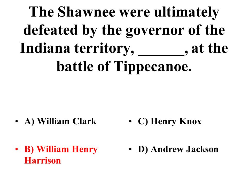 The Shawnee were ultimately defeated by the governor of the Indiana territory, ______, at the battle of Tippecanoe.