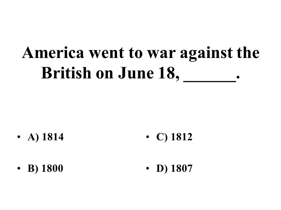 America went to war against the British on June 18, ______. A) 1814 B) 1800 C) 1812 D) 1807