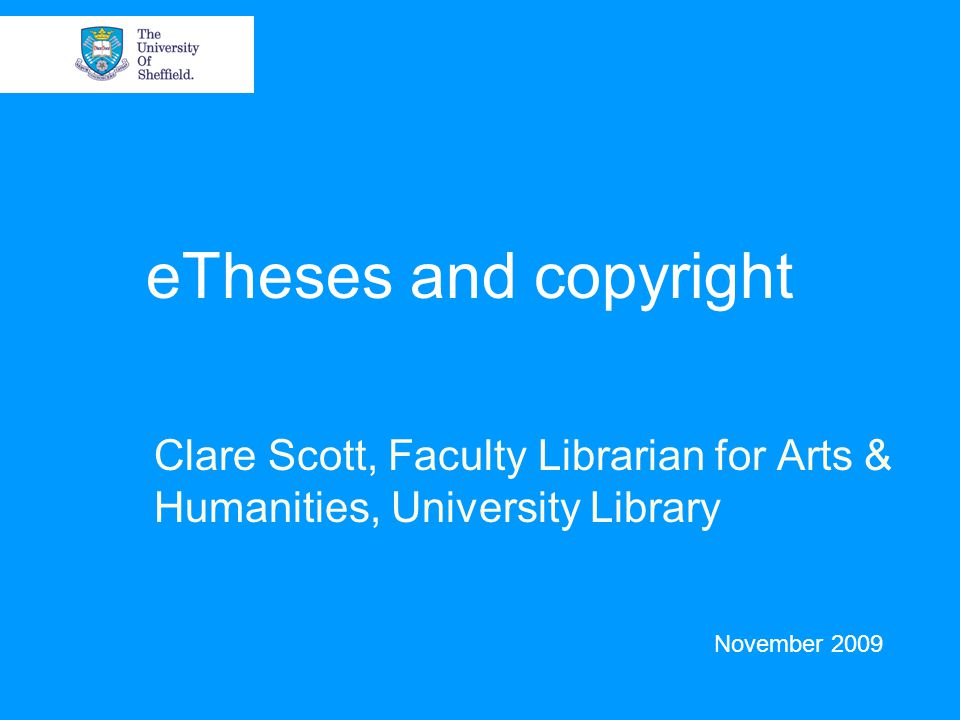 eTheses and copyright Clare Scott, Faculty Librarian for Arts & Humanities, University Library November 2009