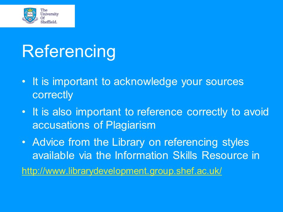 Referencing It is important to acknowledge your sources correctly It is also important to reference correctly to avoid accusations of Plagiarism Advic